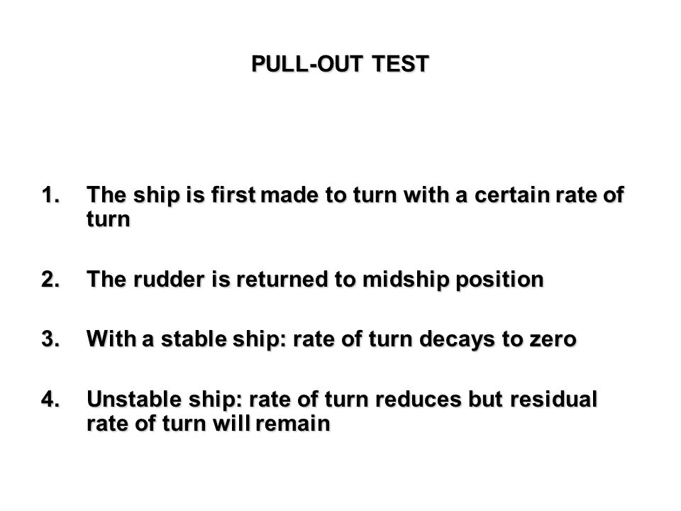 PULL-OUT TEST The ship is first made to turn with a certain rate of turn. The rudder is returned to midship position.