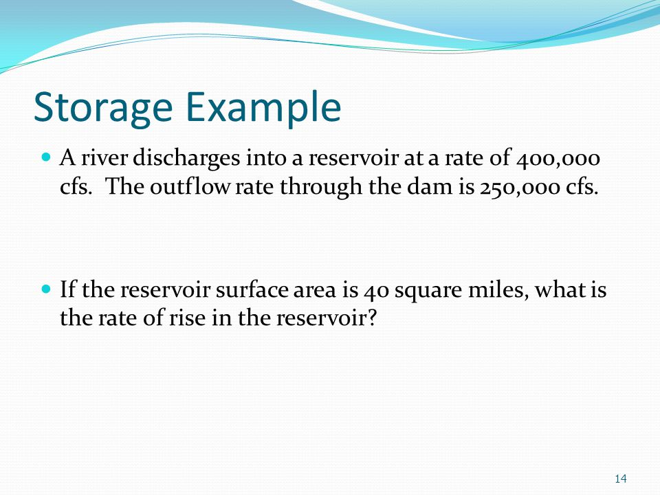 Storage Example A river discharges into a reservoir at a rate of 400,000 cfs. The outflow rate through the dam is 250,000 cfs.