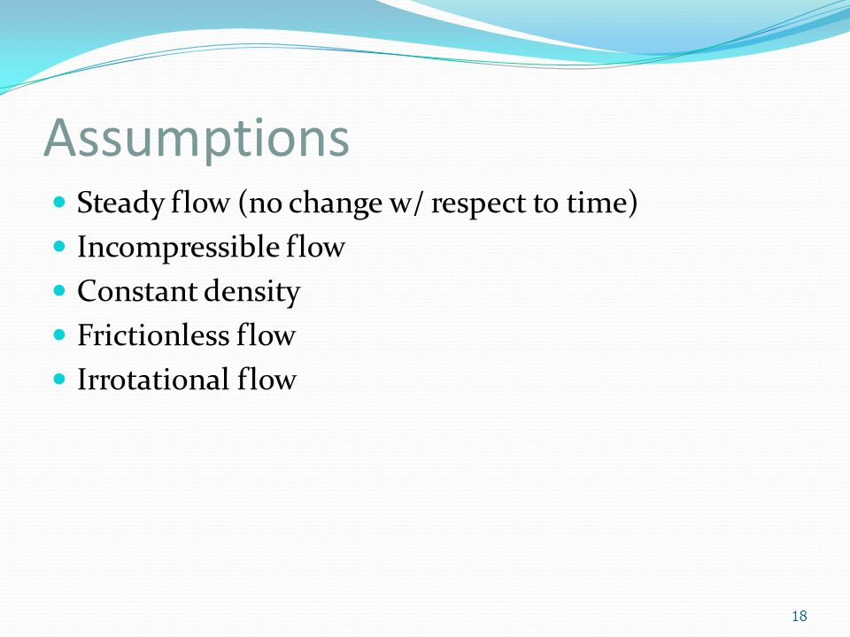 Assumptions Steady flow (no change w/ respect to time)