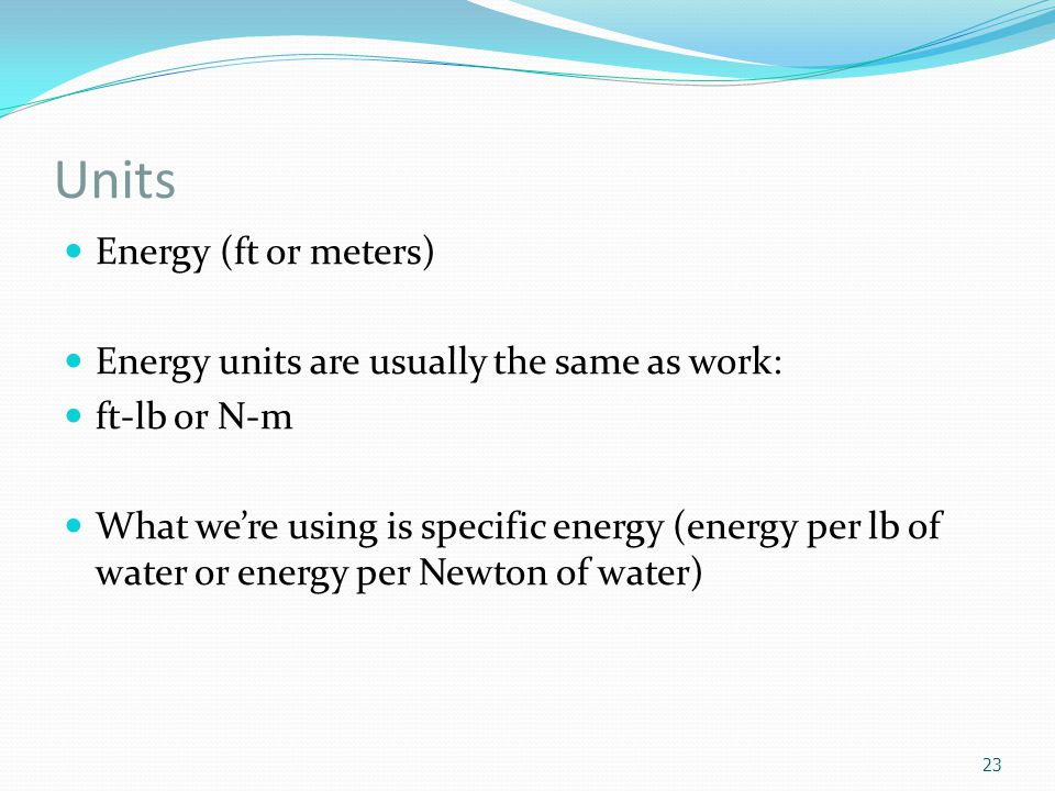 Units Energy (ft or meters) Energy units are usually the same as work: