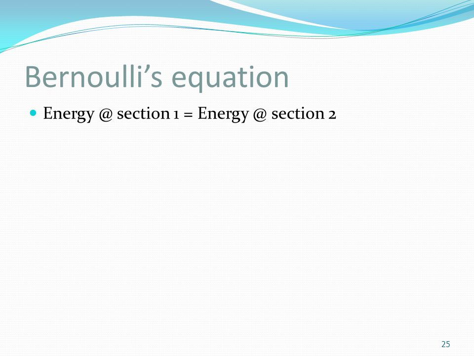 Bernoulli's equation Energy @ section 1 = Energy @ section 2