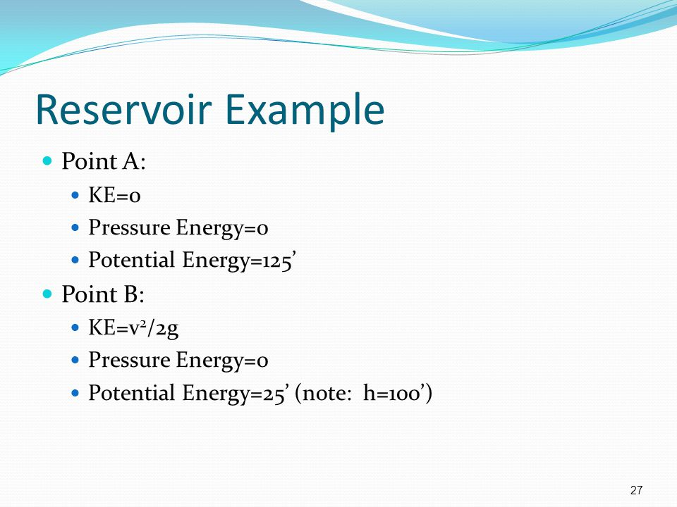 Reservoir Example Point A: Point B: KE=0 Pressure Energy=0