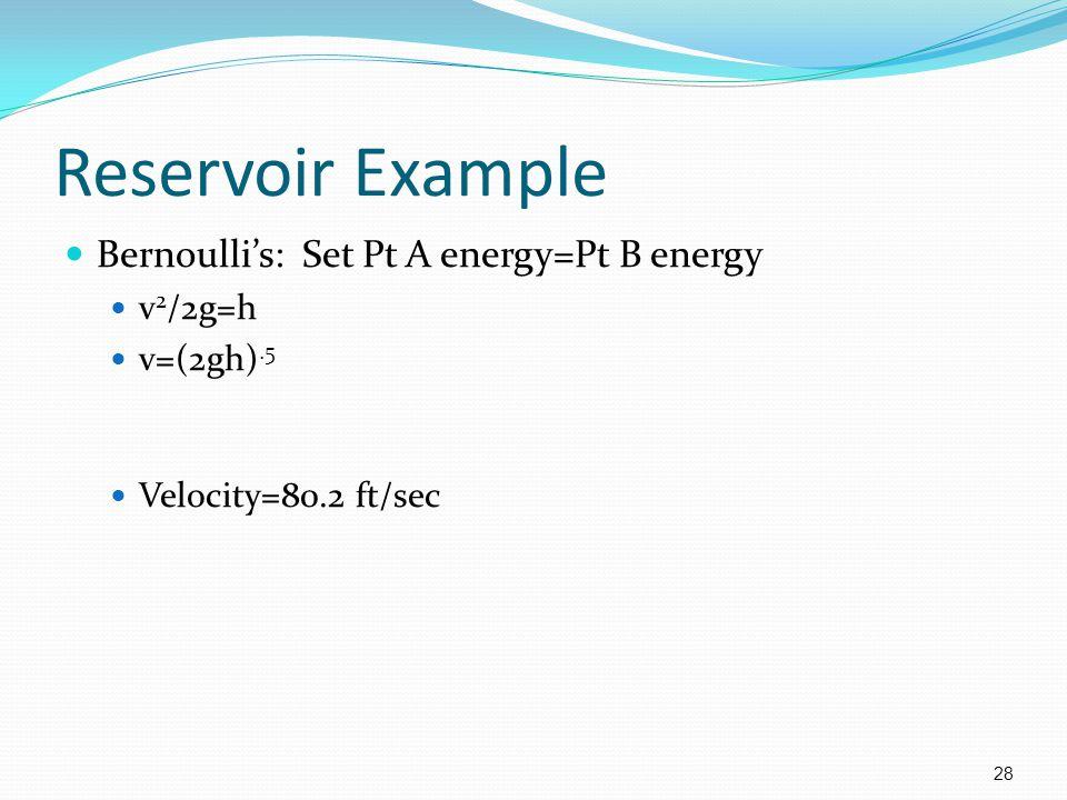 Reservoir Example Bernoulli's: Set Pt A energy=Pt B energy v2/2g=h