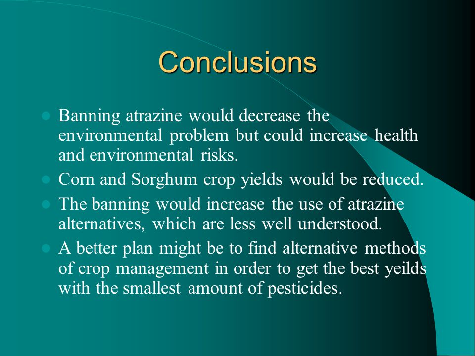 Conclusions Banning atrazine would decrease the environmental problem but could increase health and environmental risks.