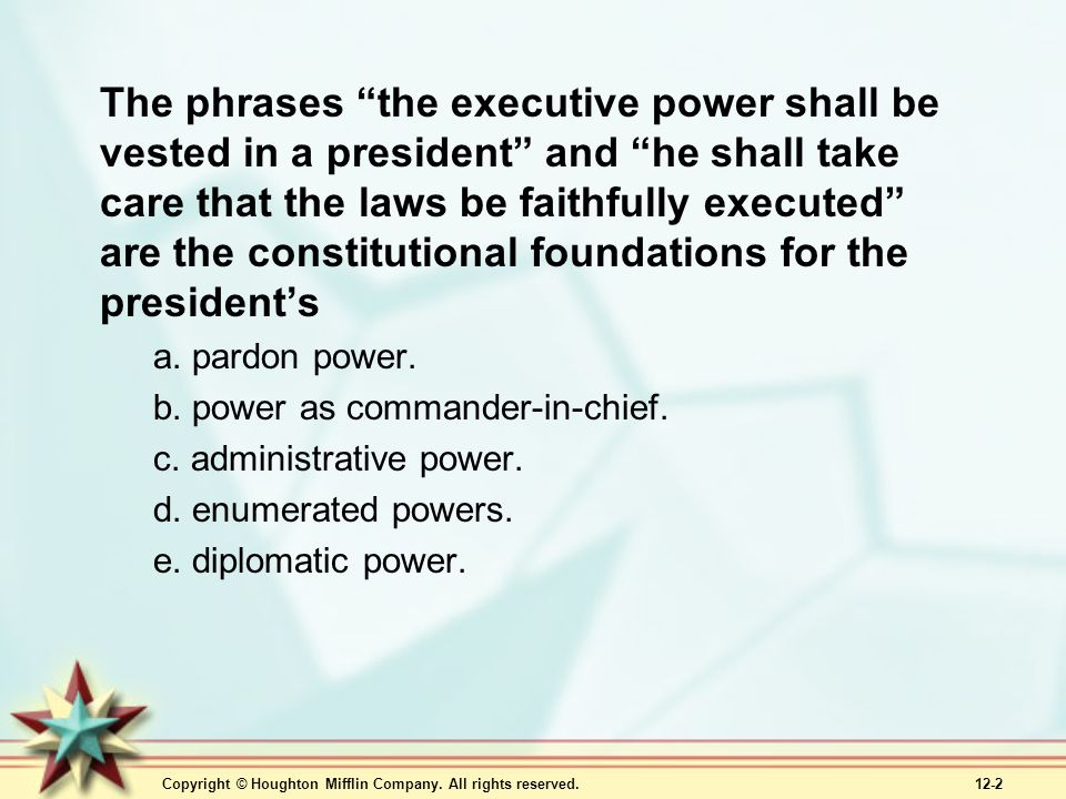 The phrases the executive power shall be vested in a president and he shall take care that the laws be faithfully executed are the constitutional foundations for the president's