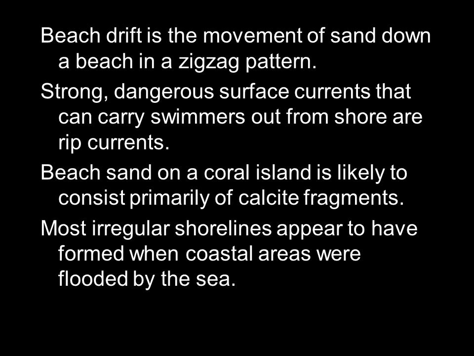 Beach drift is the movement of sand down a beach in a zigzag pattern.