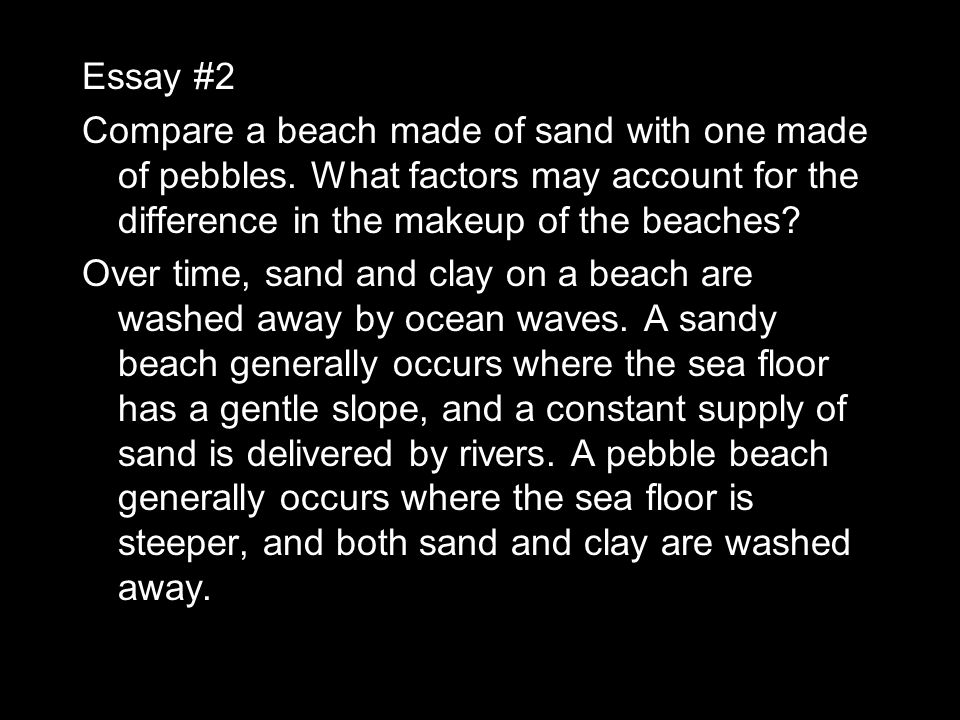 Essay #2 Compare a beach made of sand with one made of pebbles. What factors may account for the difference in the makeup of the beaches