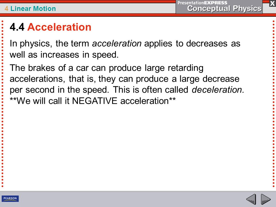 4.4 Acceleration In physics, the term acceleration applies to decreases as well as increases in speed.