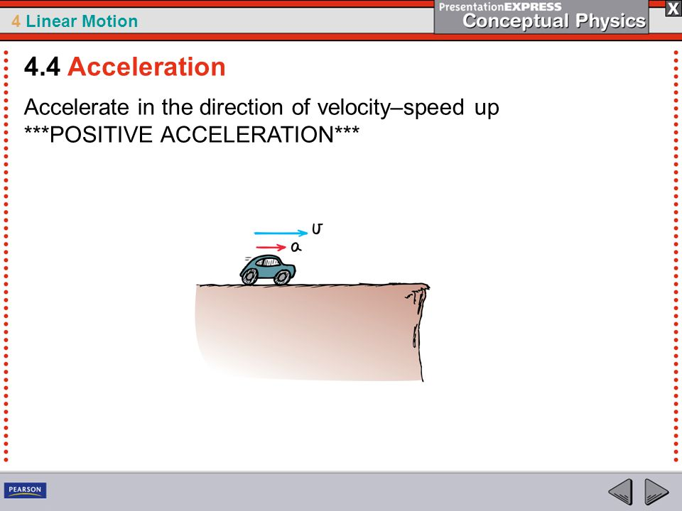 4.4 Acceleration Accelerate in the direction of velocity–speed up ***POSITIVE ACCELERATION***