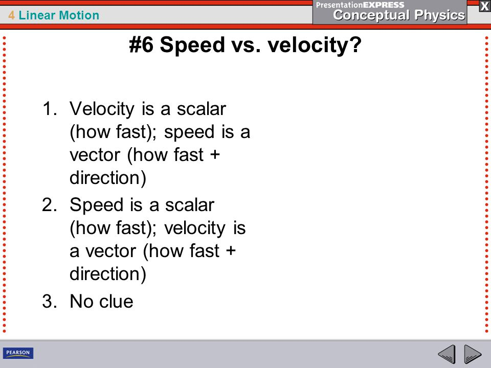 #6 Speed vs. velocity Velocity is a scalar (how fast); speed is a vector (how fast + direction)