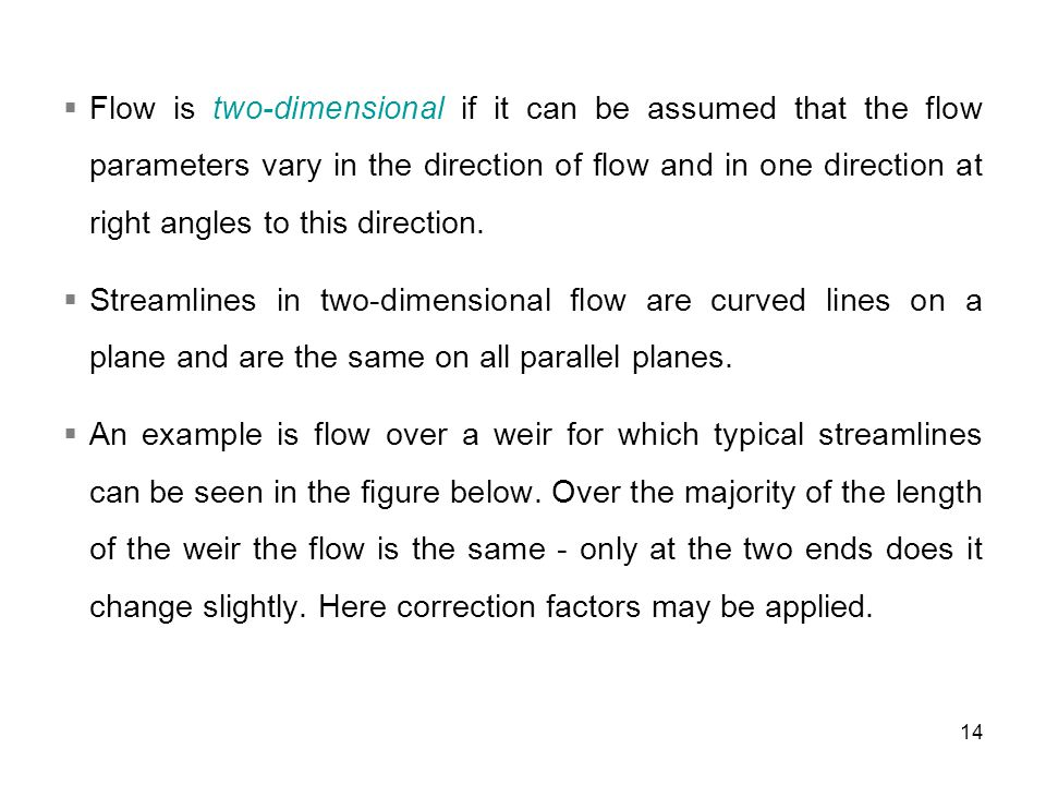Flow is two-dimensional if it can be assumed that the flow parameters vary in the direction of flow and in one direction at right angles to this direction.