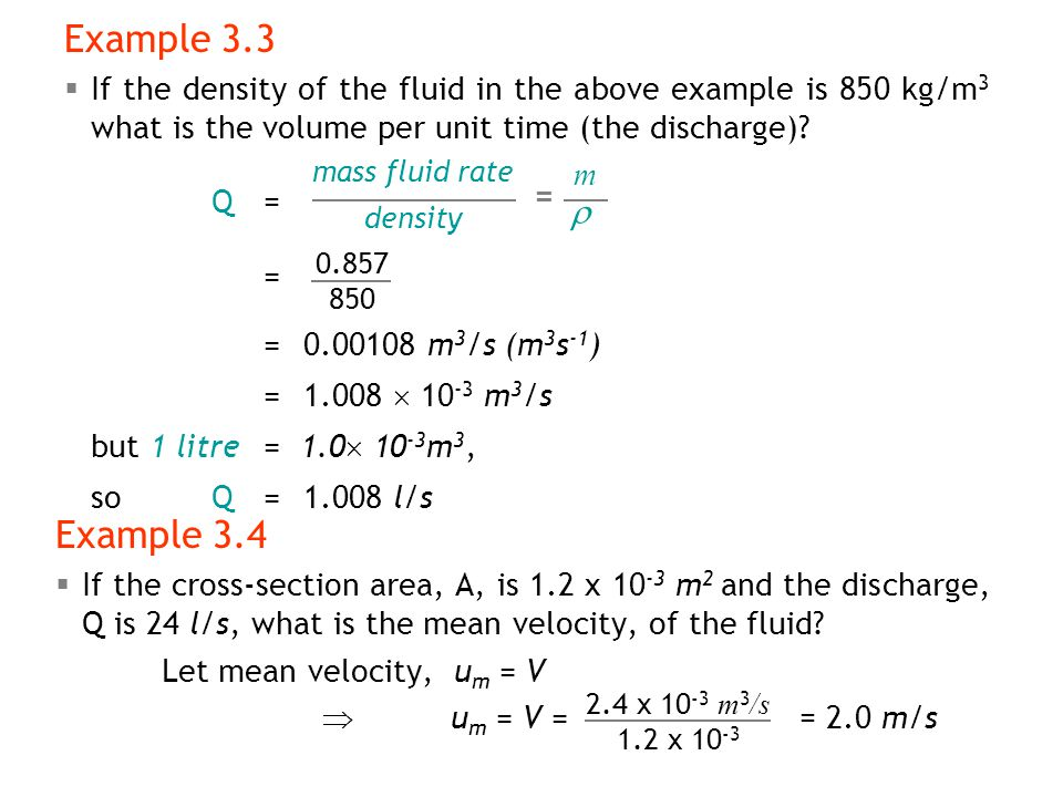 Example 3.3 If the density of the fluid in the above example is 850 kg/m3 what is the volume per unit time (the discharge)