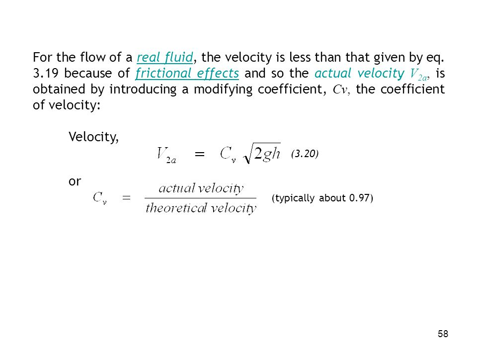 For the flow of a real fluid, the velocity is less than that given by eq. 3.19 because of frictional effects and so the actual velocity V2a, is obtained by introducing a modifying coefficient, Cv, the coefficient of velocity: