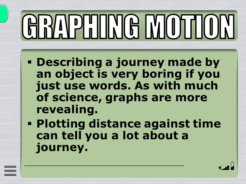 GRAPHING MOTION Describing a journey made by an object is very boring if you just use words. As with much of science, graphs are more revealing.