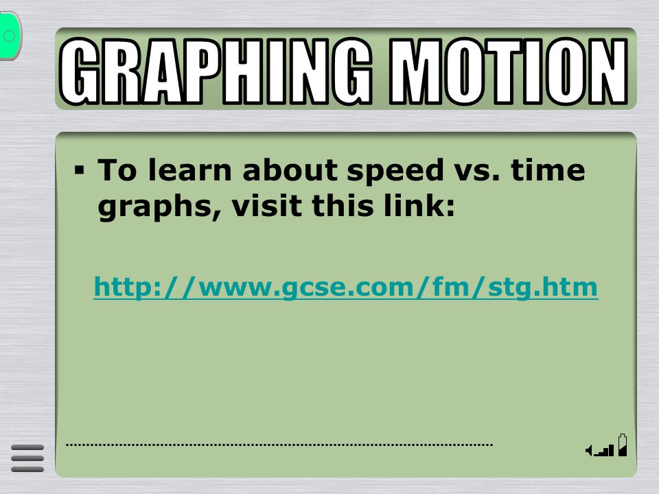 GRAPHING MOTION To learn about speed vs. time graphs, visit this link: