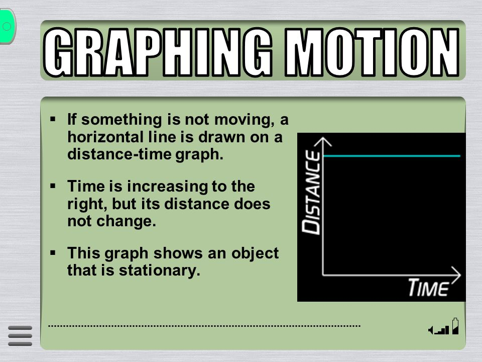 GRAPHING MOTION If something is not moving, a horizontal line is drawn on a distance-time graph.