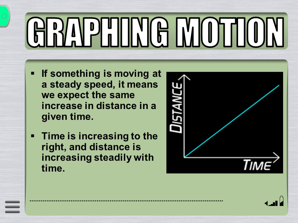 GRAPHING MOTION If something is moving at a steady speed, it means we expect the same increase in distance in a given time.