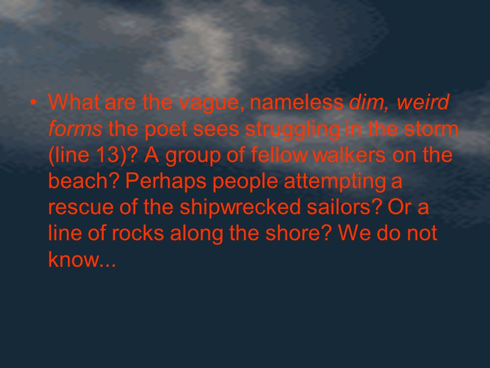 What are the vague, nameless dim, weird forms the poet sees struggling in the storm (line 13).