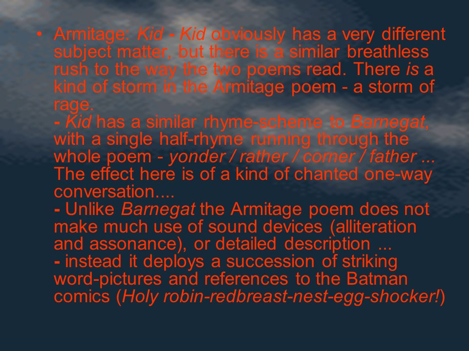 Armitage: Kid - Kid obviously has a very different subject matter, but there is a similar breathless rush to the way the two poems read.