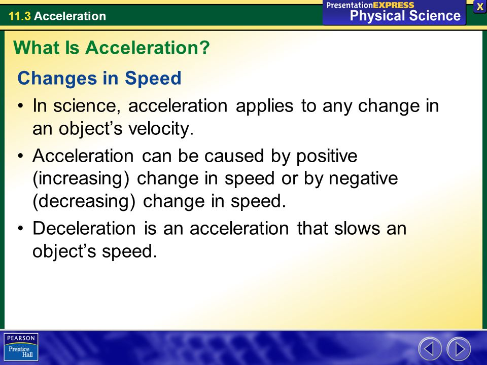 What Is Acceleration Changes in Speed. In science, acceleration applies to any change in an object's velocity.