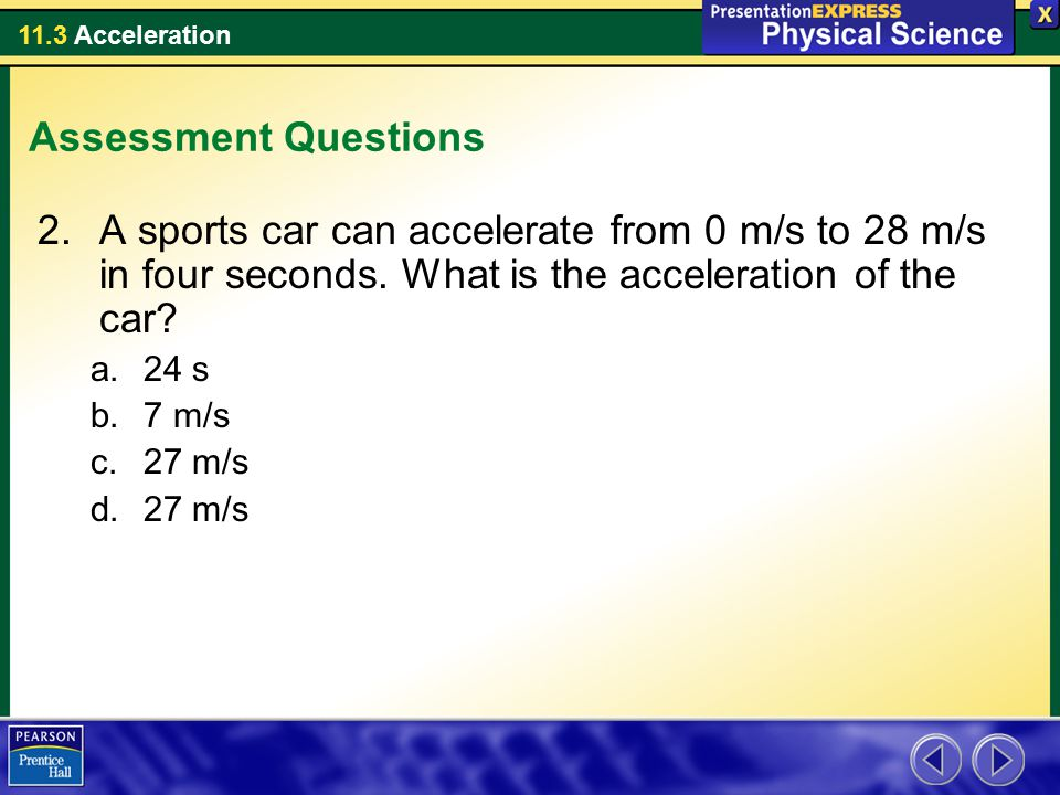 Assessment Questions A sports car can accelerate from 0 m/s to 28 m/s in four seconds. What is the acceleration of the car