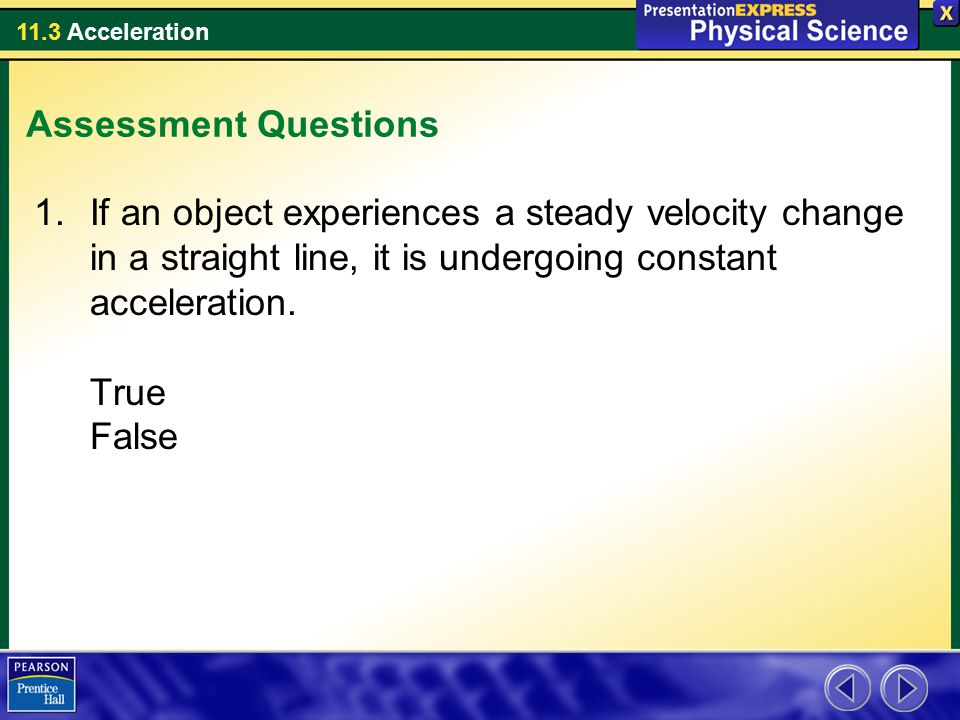 Assessment Questions If an object experiences a steady velocity change in a straight line, it is undergoing constant acceleration.