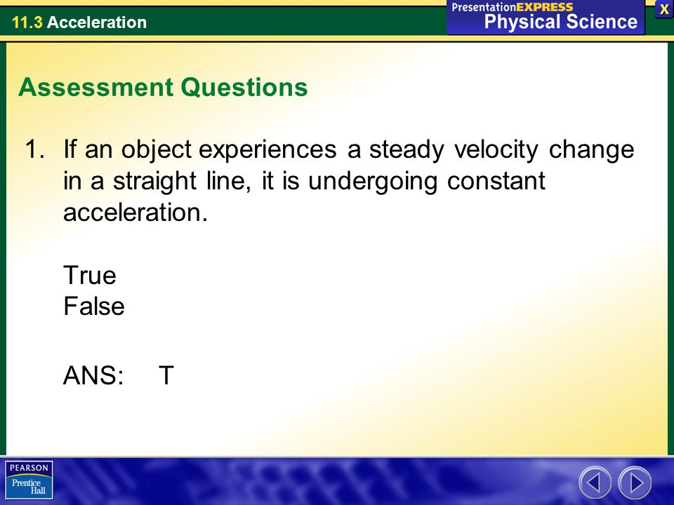 Assessment Questions If an object experiences a steady velocity change in a straight line, it is undergoing constant acceleration. True False.