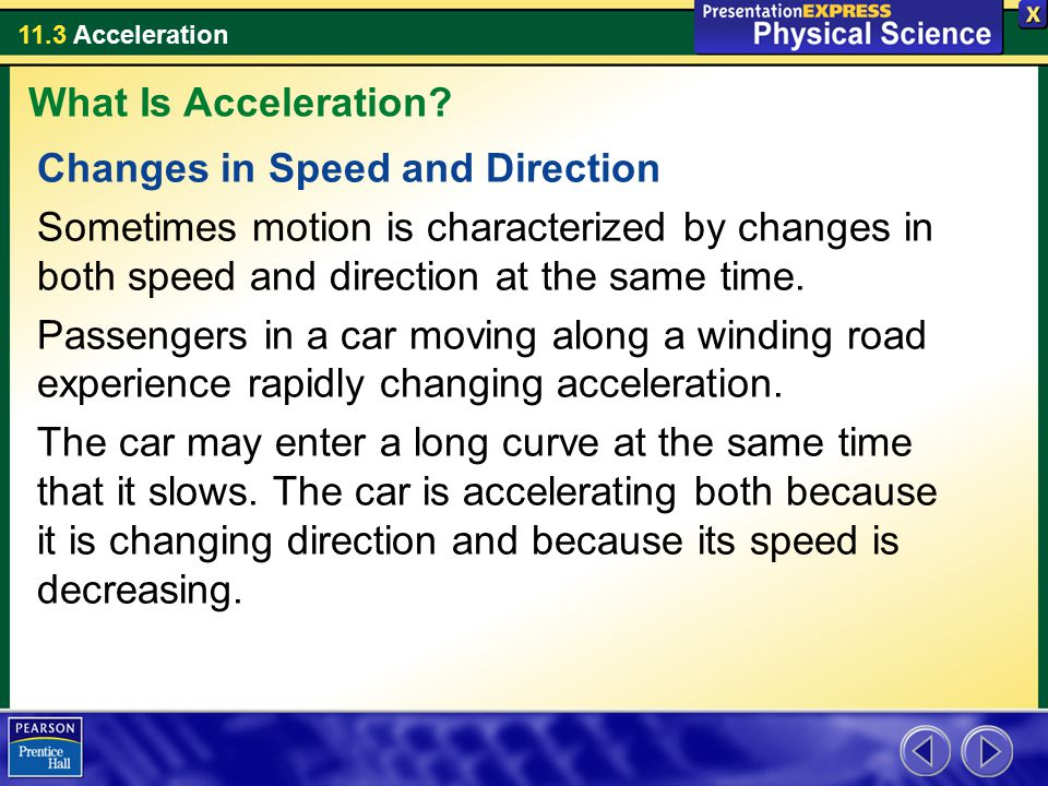 What Is Acceleration Changes in Speed and Direction. Sometimes motion is characterized by changes in both speed and direction at the same time.