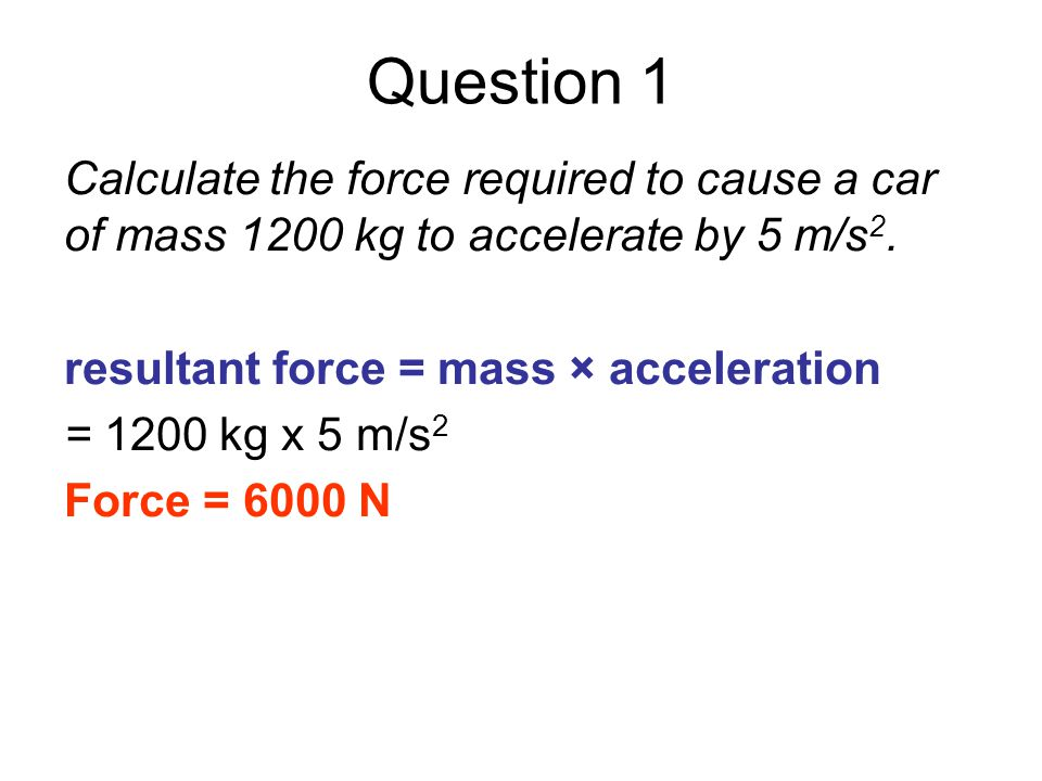 Question 1 Calculate the force required to cause a car of mass 1200 kg to accelerate by 5 m/s2. resultant force = mass × acceleration.
