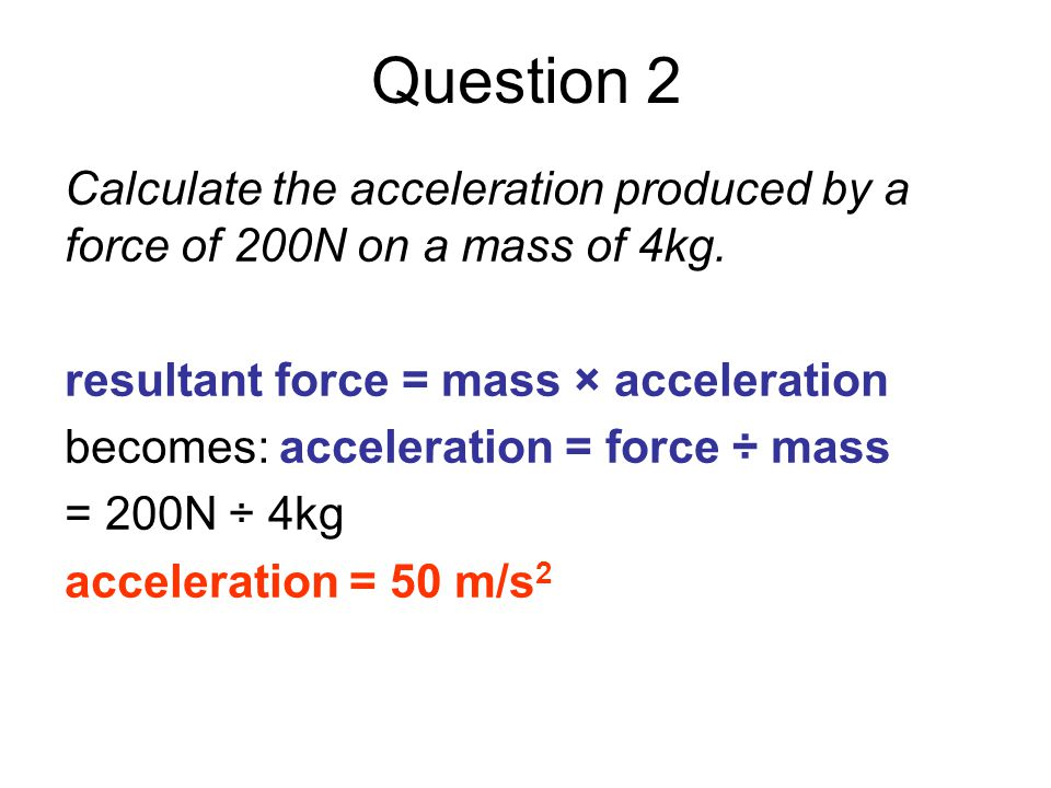 Question 2 Calculate the acceleration produced by a force of 200N on a mass of 4kg. resultant force = mass × acceleration.