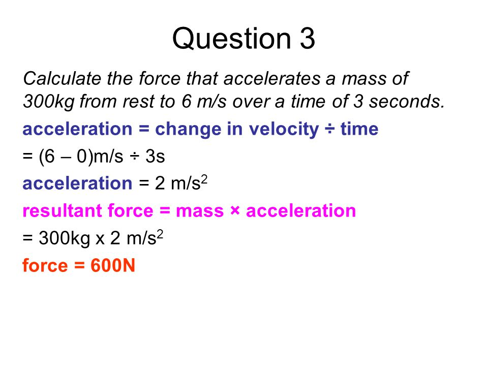 Question 3 Calculate the force that accelerates a mass of 300kg from rest to 6 m/s over a time of 3 seconds.