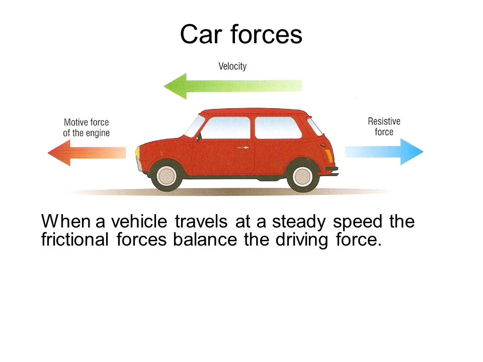 Car forces When a vehicle travels at a steady speed the frictional forces balance the driving force.