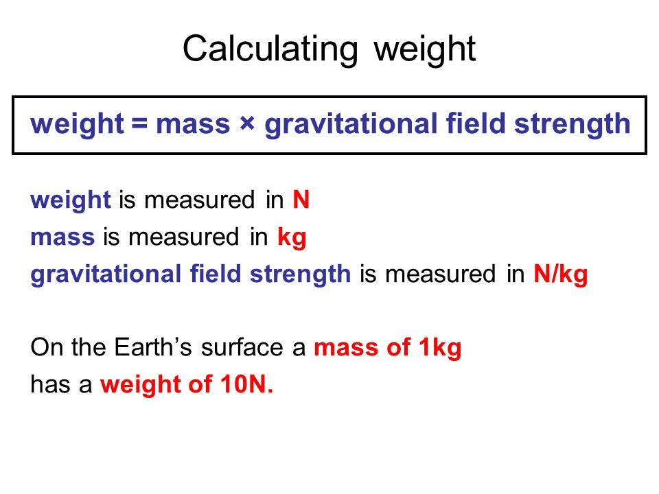 Calculating weight weight = mass × gravitational field strength