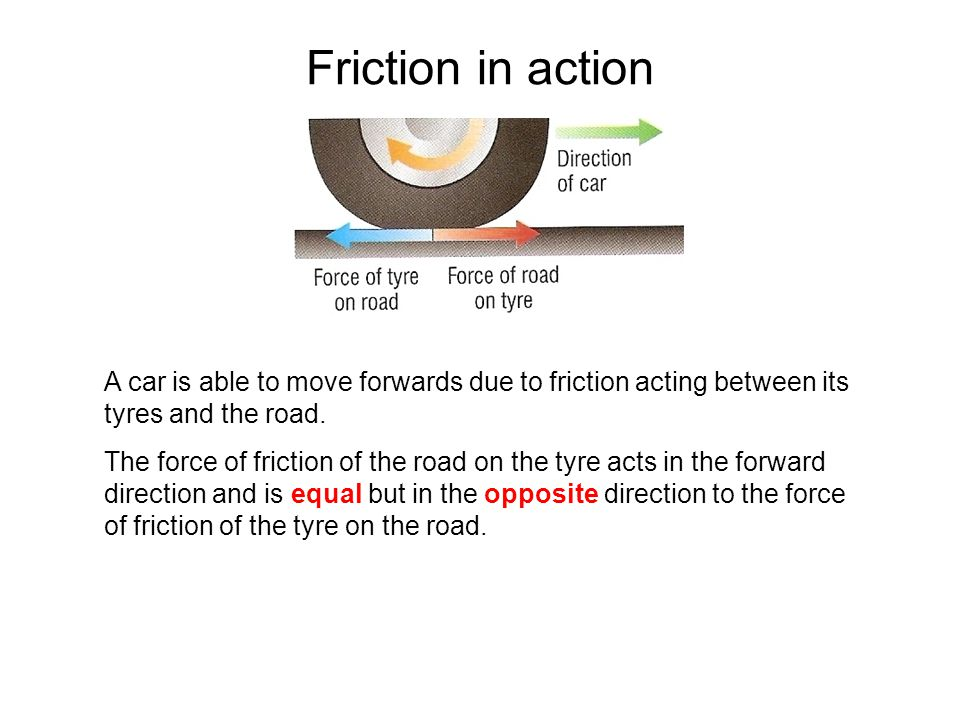 Friction in action A car is able to move forwards due to friction acting between its tyres and the road.