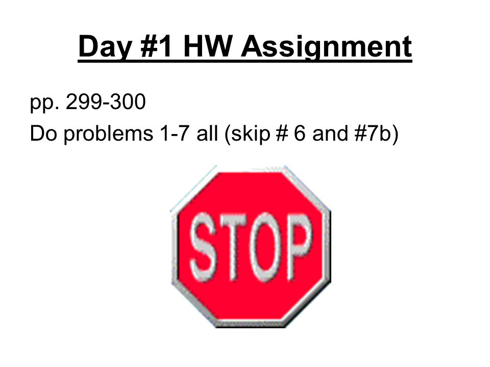 Day #1 HW Assignment pp. 299-300 Do problems 1-7 all (skip # 6 and #7b)