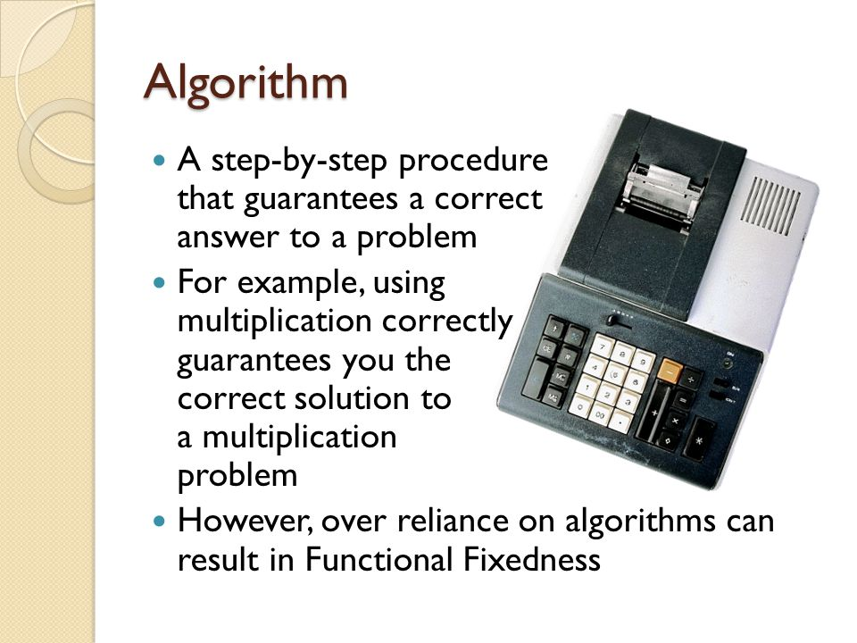 Algorithm A step-by-step procedure that guarantees a correct answer to a problem.