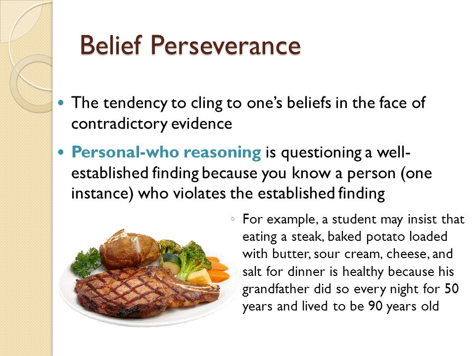 Belief Perseverance The tendency to cling to one's beliefs in the face of contradictory evidence.