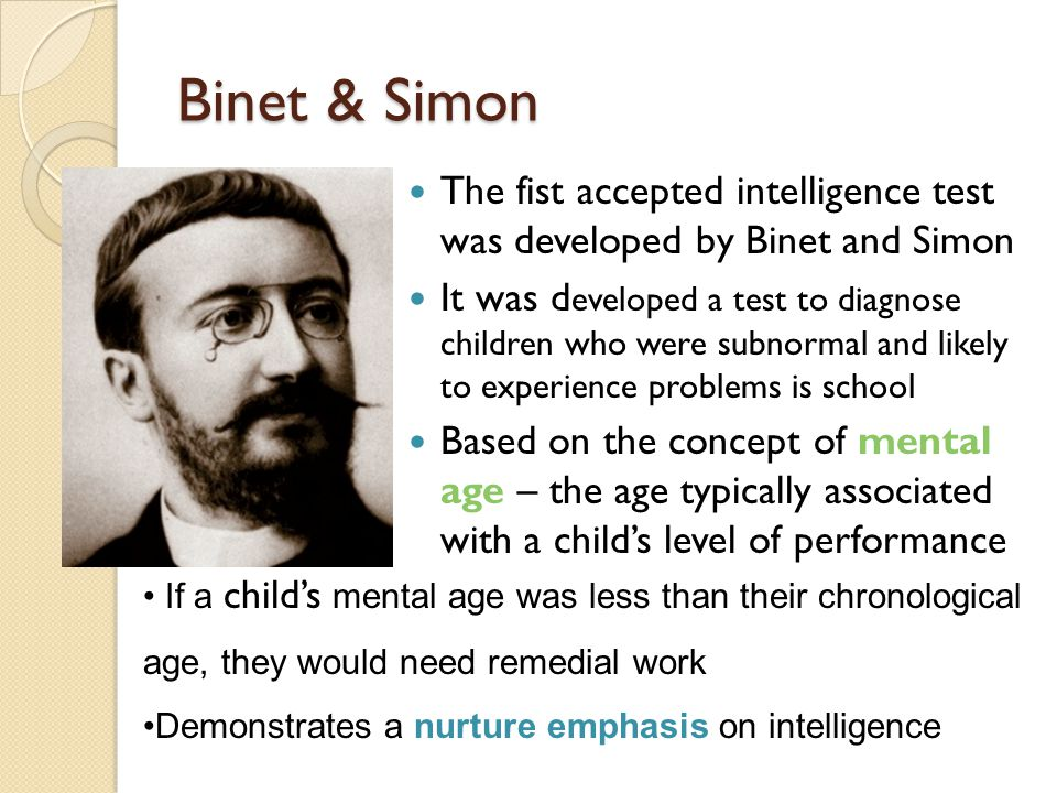 Binet & Simon The fist accepted intelligence test was developed by Binet and Simon.