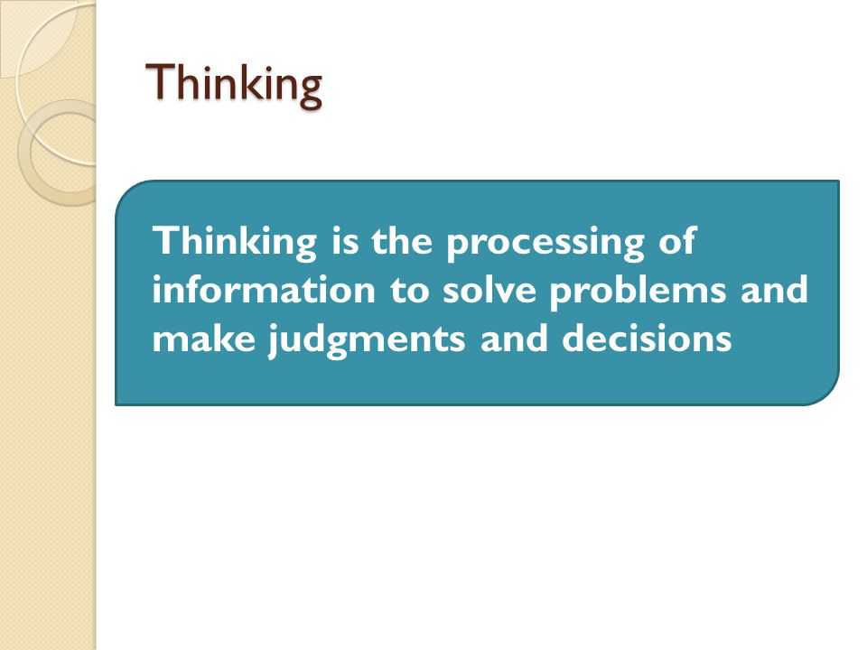 Thinking Thinking is the processing of information to solve problems and make judgments and decisions.