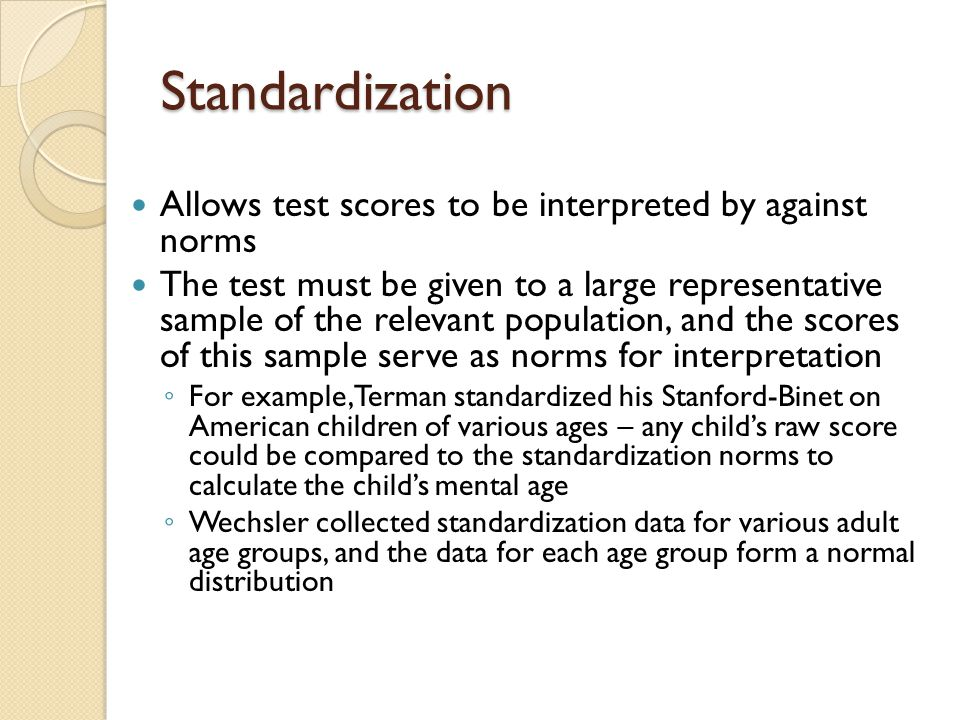 Standardization Allows test scores to be interpreted by against norms