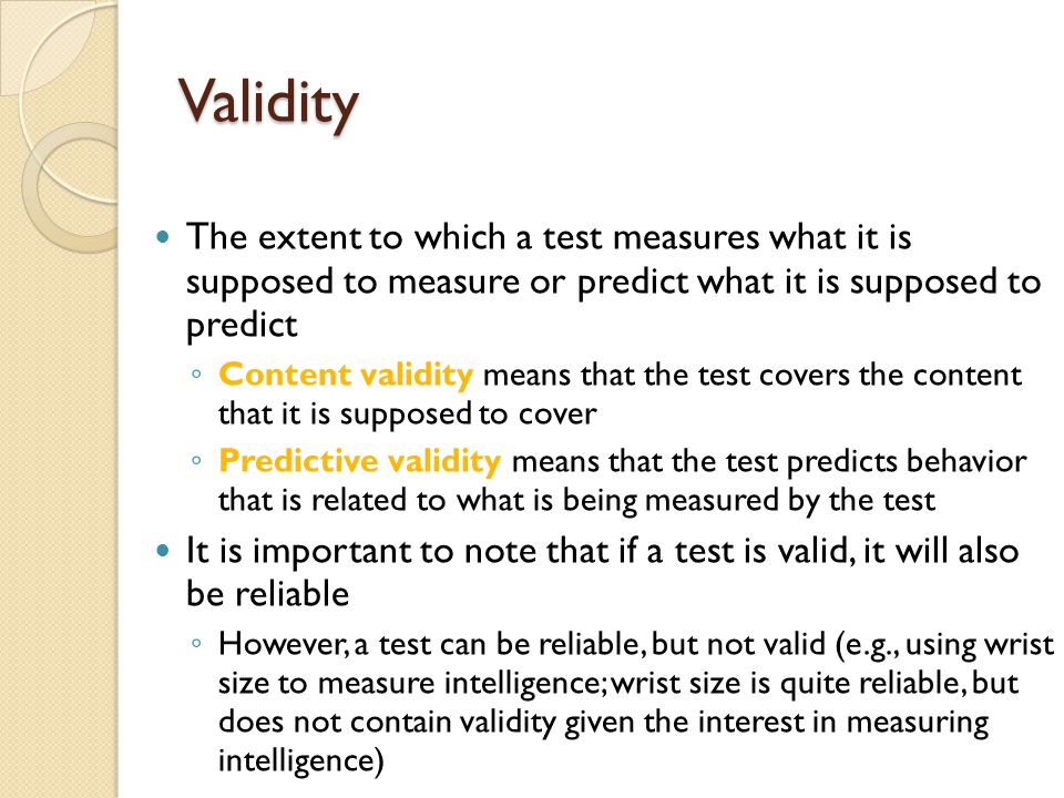 Validity The extent to which a test measures what it is supposed to measure or predict what it is supposed to predict.