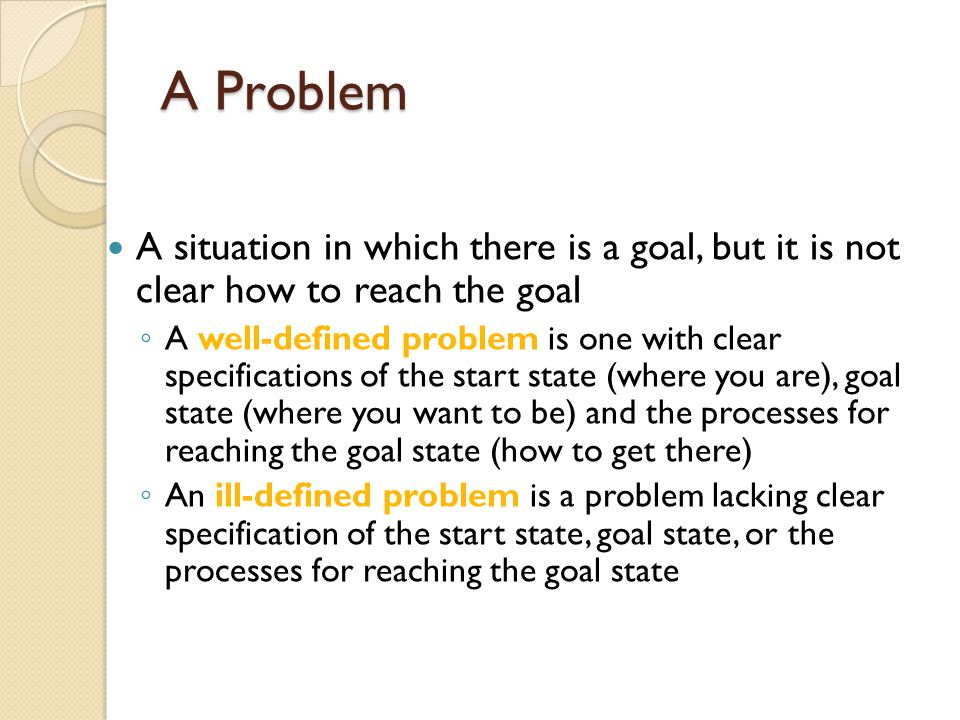 A Problem A situation in which there is a goal, but it is not clear how to reach the goal.