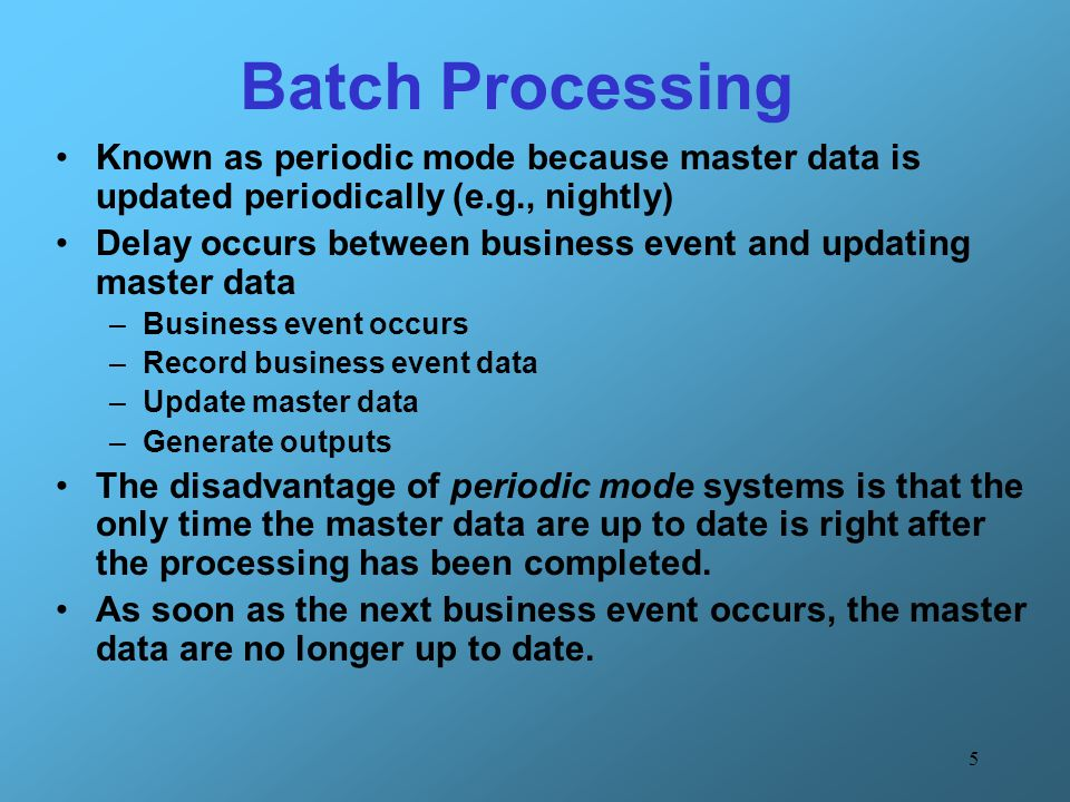 Batch Processing Known as periodic mode because master data is updated periodically (e.g., nightly)