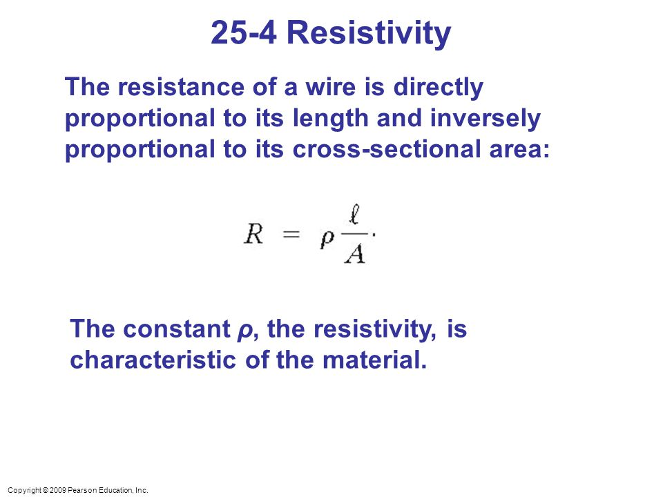 25-4 Resistivity The resistance of a wire is directly proportional to its length and inversely proportional to its cross-sectional area:
