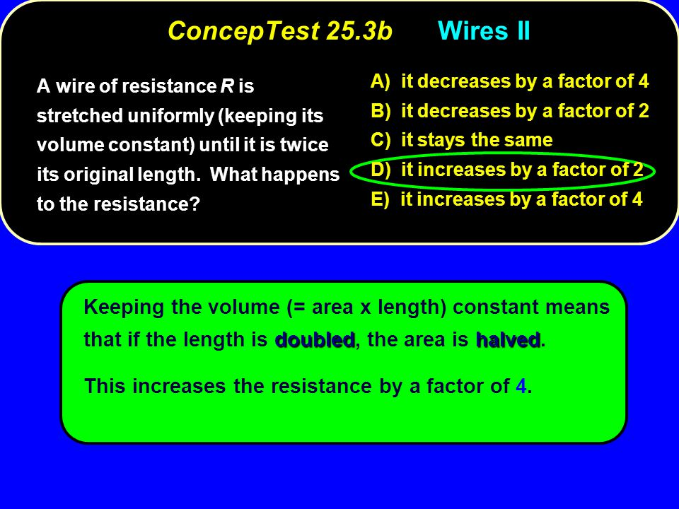 ConcepTest 25.3b Wires II A) it decreases by a factor of 4. B) it decreases by a factor of 2. C) it stays the same.