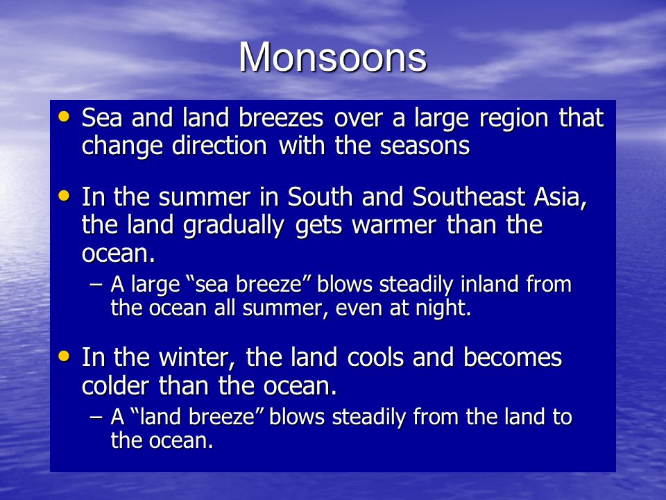 Monsoons Sea and land breezes over a large region that change direction with the seasons.