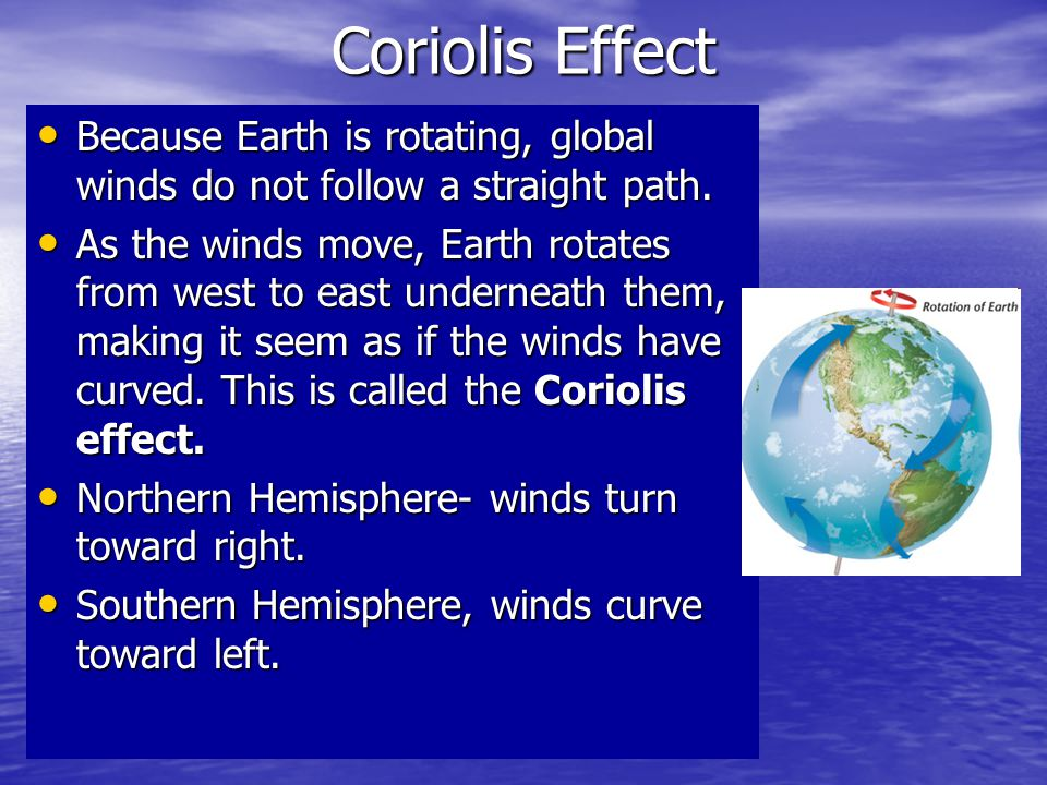 Coriolis Effect Because Earth is rotating, global winds do not follow a straight path.