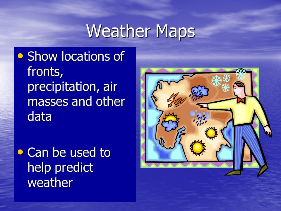 Weather Maps Show locations of fronts, precipitation, air masses and other data.