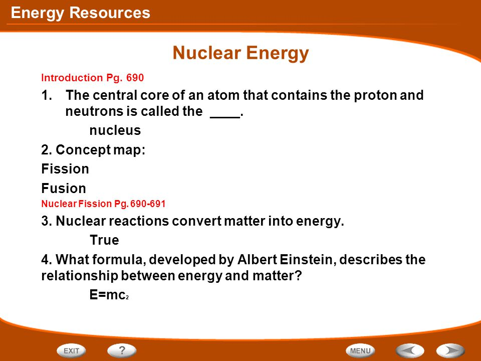 Nuclear Energy Introduction Pg. 690. The central core of an atom that contains the proton and neutrons is called the ____.