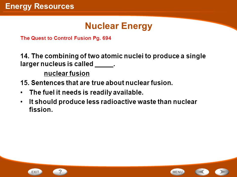 Nuclear Energy The Quest to Control Fusion Pg. 694. 14. The combining of two atomic nuclei to produce a single larger nucleus is called _____.